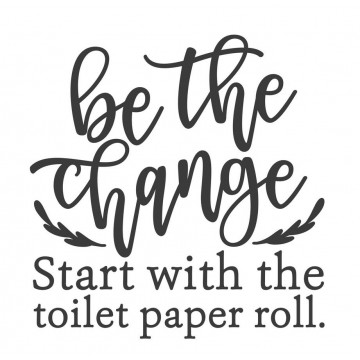 Be The Change_Start With The Toilet Paper Roll -tarra