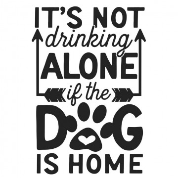 It's Not Drinking ALONE If The Dog Is Home -tarra