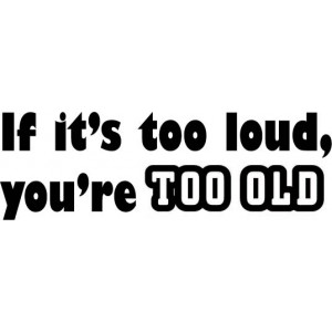 If It's Too Loud, You're Too OLD-tarra
