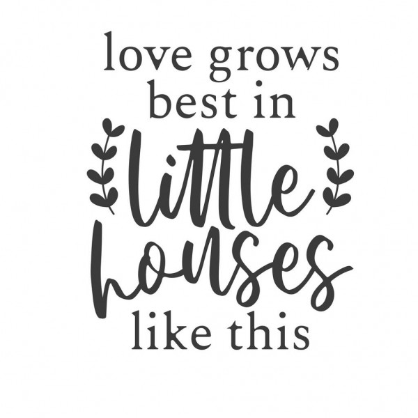 Love Grows Best In Little Houses Like This-tarra